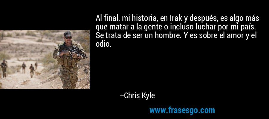 Al final, mi historia, en Irak y después, es algo más que matar a la gente o incluso luchar por mi país. Se trata de ser un hombre. Y es sobre el amor y el odio. – Chris Kyle