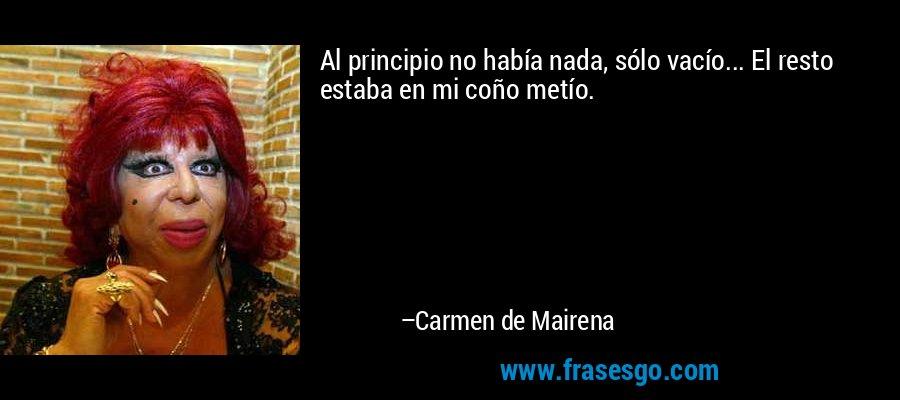 Al principio no había nada, sólo vacío... El resto estaba en mi coño metío. – Carmen de Mairena