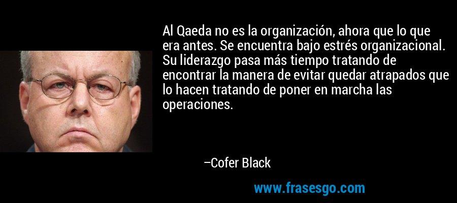 Al Qaeda no es la organización, ahora que lo que era antes. Se encuentra bajo estrés organizacional. Su liderazgo pasa más tiempo tratando de encontrar la manera de evitar quedar atrapados que lo hacen tratando de poner en marcha las operaciones. – Cofer Black