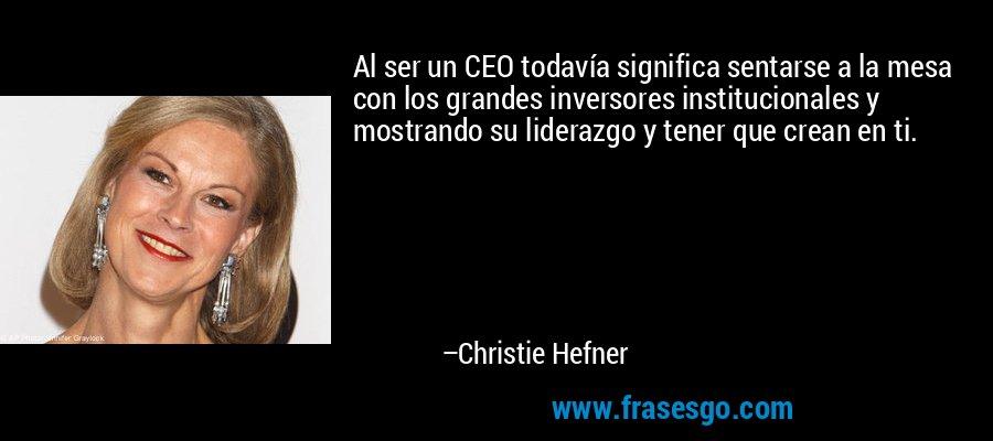 Al ser un CEO todavía significa sentarse a la mesa con los grandes inversores institucionales y mostrando su liderazgo y tener que crean en ti. – Christie Hefner