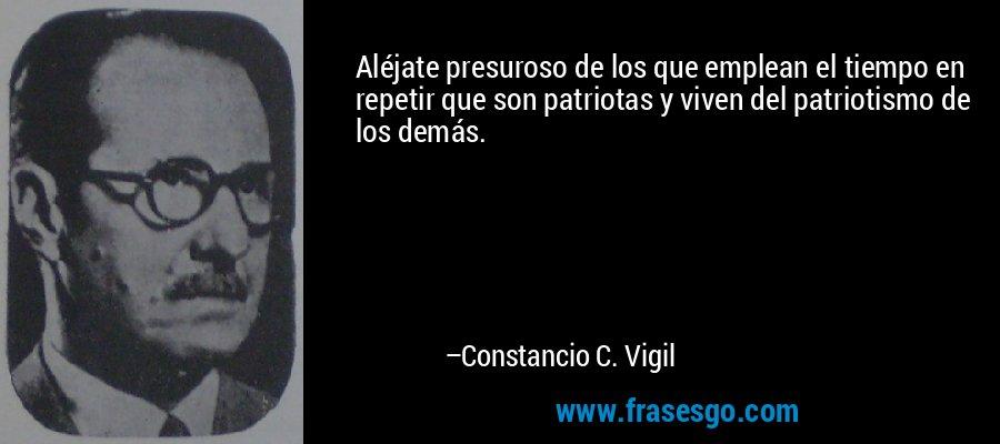 Aléjate presuroso de los que emplean el tiempo en repetir que son patriotas y viven del patriotismo de los demás. – Constancio C. Vigil
