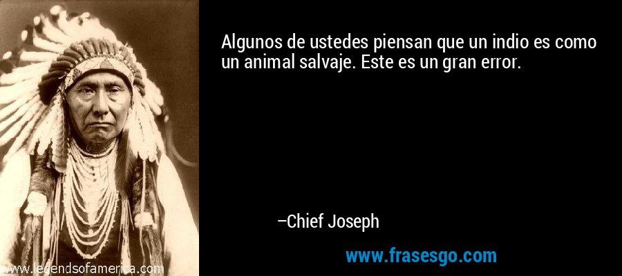Algunos de ustedes piensan que un indio es como un animal salvaje. Este es un gran error. – Chief Joseph