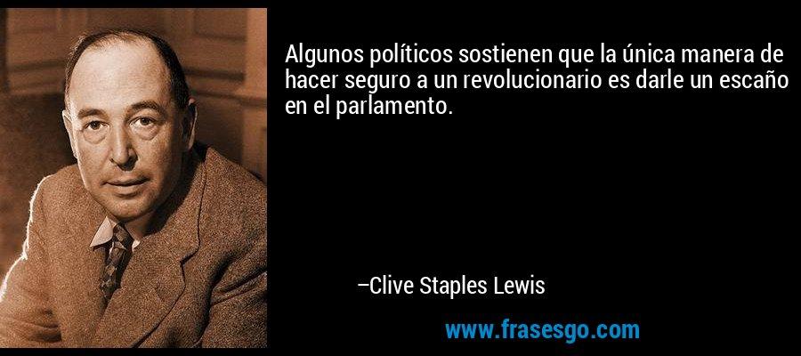 Algunos políticos sostienen que la única manera de hacer seguro a un revolucionario es darle un escaño en el parlamento. – Clive Staples Lewis