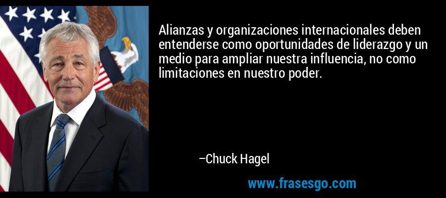 Alianzas y organizaciones internacionales deben entenderse como oportunidades de liderazgo y un medio para ampliar nuestra influencia, no como limitaciones en nuestro poder. – Chuck Hagel