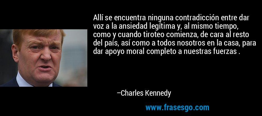 Allí se encuentra ninguna contradicción entre dar voz a la ansiedad legítima y, al mismo tiempo, como y cuando tiroteo comienza, de cara al resto del país, así como a todos nosotros en la casa, para dar apoyo moral completo a nuestras fuerzas . – Charles Kennedy