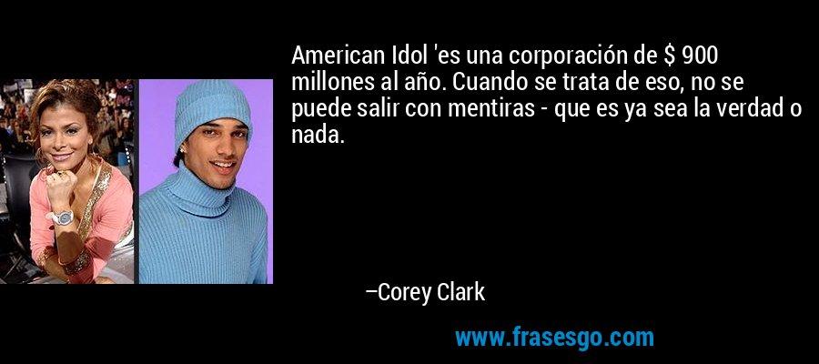American Idol 'es una corporación de $ 900 millones al año. Cuando se trata de eso, no se puede salir con mentiras - que es ya sea la verdad o nada. – Corey Clark
