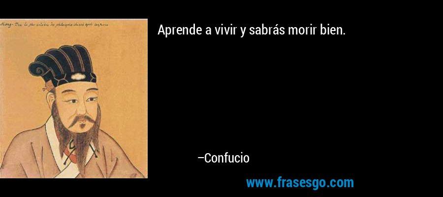 Aprende a vivir y sabrás morir bien. – Confucio