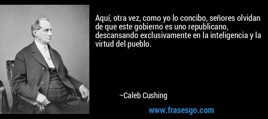 Aquí, otra vez, como yo lo concibo, señores olvidan de que este gobierno es uno republicano, descansando exclusivamente en la inteligencia y la virtud del pueblo. – Caleb Cushing