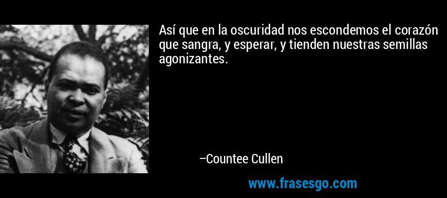 Así que en la oscuridad nos escondemos el corazón que sangra, y esperar, y tienden nuestras semillas agonizantes. – Countee Cullen