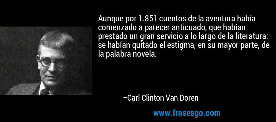 Aunque por 1.851 cuentos de la aventura había comenzado a parecer anticuado, que habían prestado un gran servicio a lo largo de la literatura: se habían quitado el estigma, en su mayor parte, de la palabra novela. – Carl Clinton Van Doren