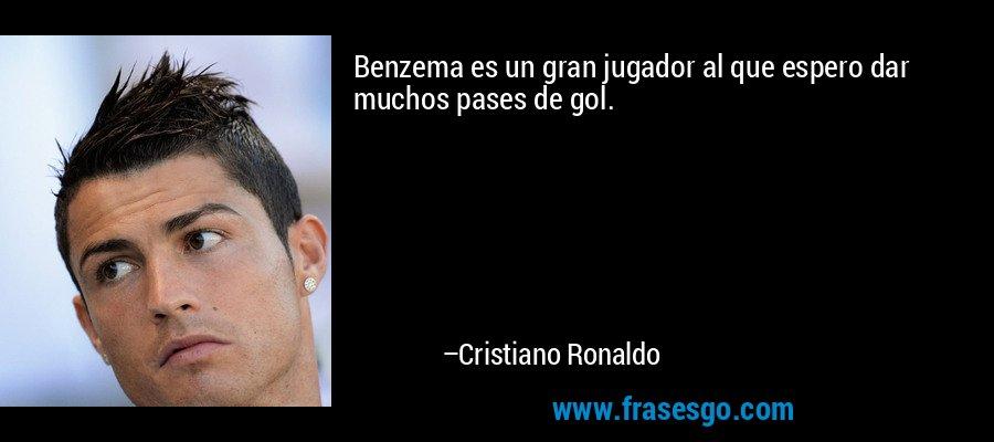 Benzema es un gran jugador al que espero dar muchos pases de gol. – Cristiano Ronaldo