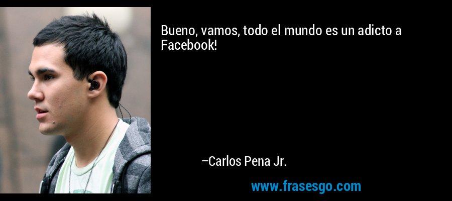 Bueno, vamos, todo el mundo es un adicto a Facebook! – Carlos Pena Jr.