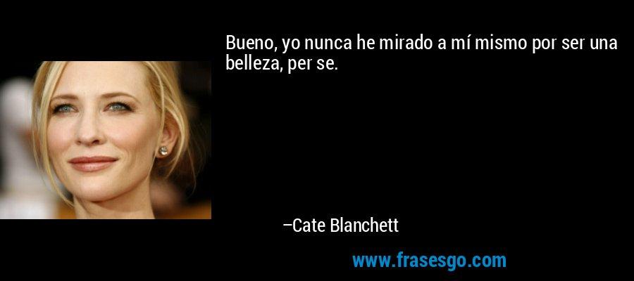 Bueno, yo nunca he mirado a mí mismo por ser una belleza, per se. – Cate Blanchett