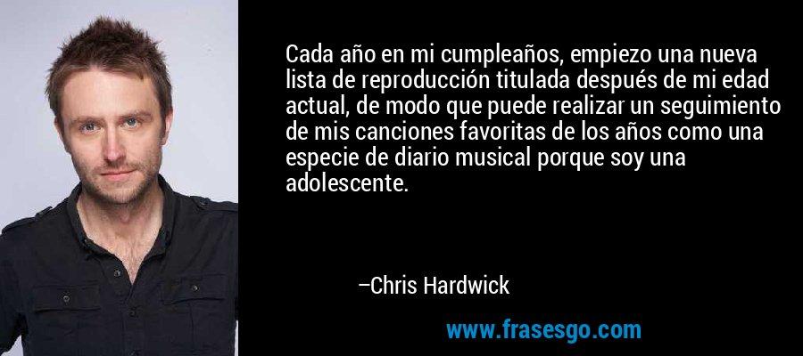 Cada año en mi cumpleaños, empiezo una nueva lista de reproducción titulada después de mi edad actual, de modo que puede realizar un seguimiento de mis canciones favoritas de los años como una especie de diario musical porque soy una adolescente. – Chris Hardwick