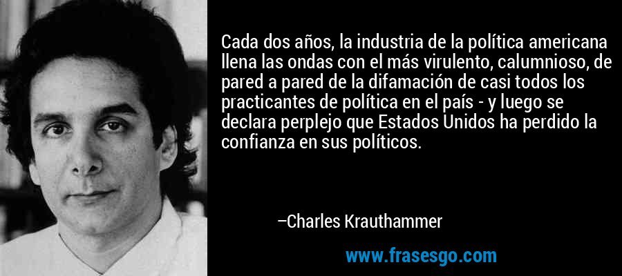 Cada dos años, la industria de la política americana llena las ondas con el más virulento, calumnioso, de pared a pared de la difamación de casi todos los practicantes de política en el país - y luego se declara perplejo que Estados Unidos ha perdido la confianza en sus políticos. – Charles Krauthammer