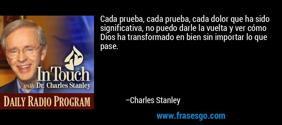 Cada prueba, cada prueba, cada dolor que ha sido significativa, no puedo darle la vuelta y ver cómo Dios ha transformado en bien sin importar lo que pase. – Charles Stanley