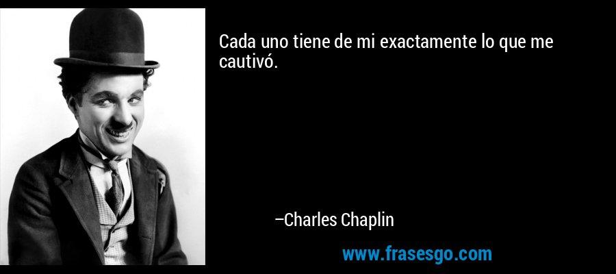 Cada uno tiene de mi exactamente lo que me cautivó. – Charles Chaplin