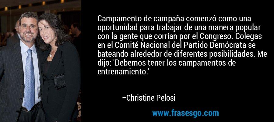 Campamento de campaña comenzó como una oportunidad para trabajar de una manera popular con la gente que corrían por el Congreso. Colegas en el Comité Nacional del Partido Demócrata se bateando alrededor de diferentes posibilidades. Me dijo: 'Debemos tener los campamentos de entrenamiento.' – Christine Pelosi