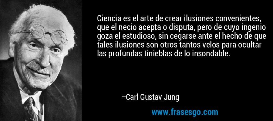 Ciencia es el arte de crear ilusiones convenientes, que el necio acepta o disputa, pero de cuyo ingenio goza el estudioso, sin cegarse ante el hecho de que tales ilusiones son otros tantos velos para ocultar las profundas tinieblas de lo insondable. – Carl Gustav Jung