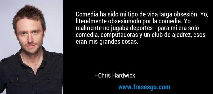 Comedia ha sido mi tipo de vida larga obsesión. Yo, literalmente obsesionado por la comedia. Yo realmente no jugaba deportes - para mí era sólo comedia, computadoras y un club de ajedrez, esos eran mis grandes cosas. – Chris Hardwick