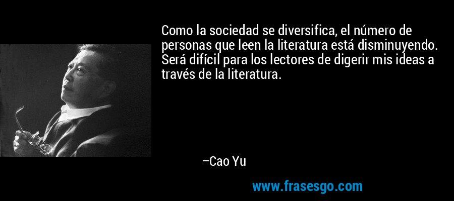 Como la sociedad se diversifica, el número de personas que leen la literatura está disminuyendo. Será difícil para los lectores de digerir mis ideas a través de la literatura. – Cao Yu