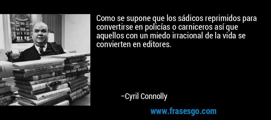 Como se supone que los sádicos reprimidos para convertirse en policías o carniceros así que aquellos con un miedo irracional de la vida se convierten en editores. – Cyril Connolly