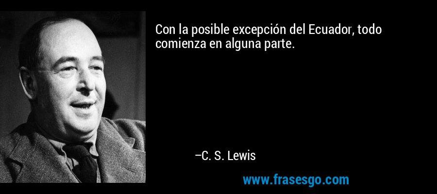 Con la posible excepción del Ecuador, todo comienza en alguna parte. – C. S. Lewis