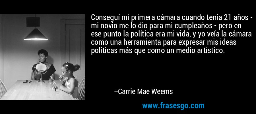 Conseguí mi primera cámara cuando tenía 21 años - mi novio me lo dio para mi cumpleaños - pero en ese punto la política era mi vida, y yo veía la cámara como una herramienta para expresar mis ideas políticas más que como un medio artístico. – Carrie Mae Weems