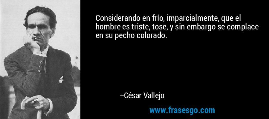 Considerando en frío, imparcialmente, que el hombre es triste, tose, y sin embargo se complace en su pecho colorado. – César Vallejo