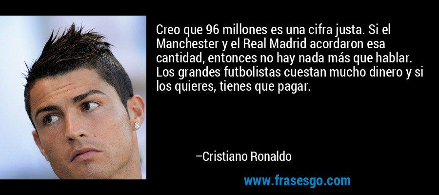 Creo que 96 millones es una cifra justa. Si el Manchester y el Real Madrid acordaron esa cantidad, entonces no hay nada más que hablar. Los grandes futbolistas cuestan mucho dinero y si los quieres, tienes que pagar. – Cristiano Ronaldo