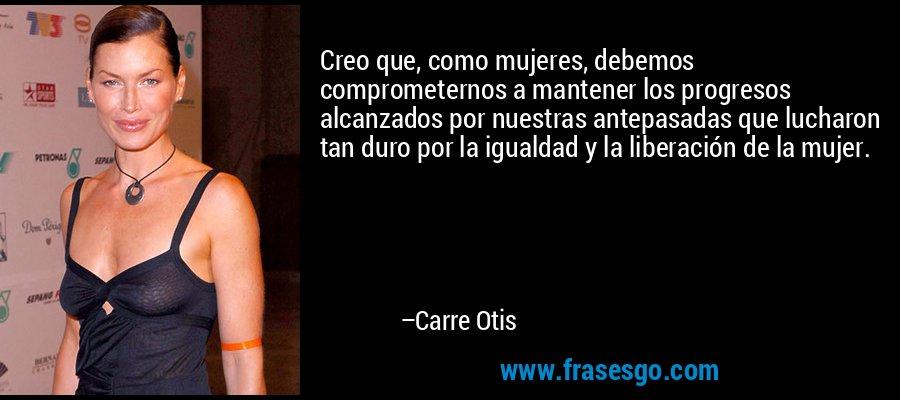 Creo que, como mujeres, debemos comprometernos a mantener los progresos alcanzados por nuestras antepasadas que lucharon tan duro por la igualdad y la liberación de la mujer. – Carre Otis