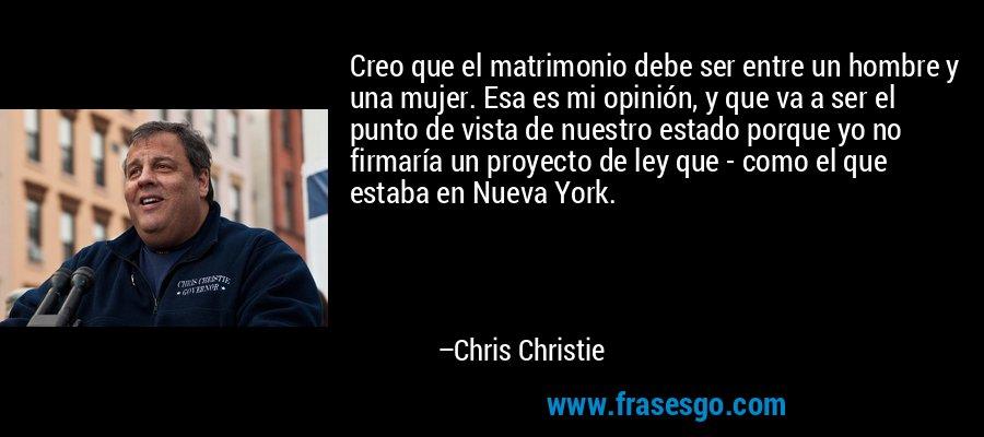 Creo que el matrimonio debe ser entre un hombre y una mujer. Esa es mi opinión, y que va a ser el punto de vista de nuestro estado porque yo no firmaría un proyecto de ley que - como el que estaba en Nueva York. – Chris Christie