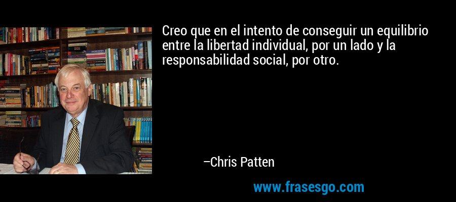 Creo que en el intento de conseguir un equilibrio entre la libertad individual, por un lado y la responsabilidad social, por otro. – Chris Patten