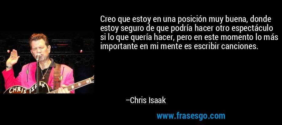Creo que estoy en una posición muy buena, donde estoy seguro de que podría hacer otro espectáculo si lo que quería hacer, pero en este momento lo más importante en mi mente es escribir canciones. – Chris Isaak