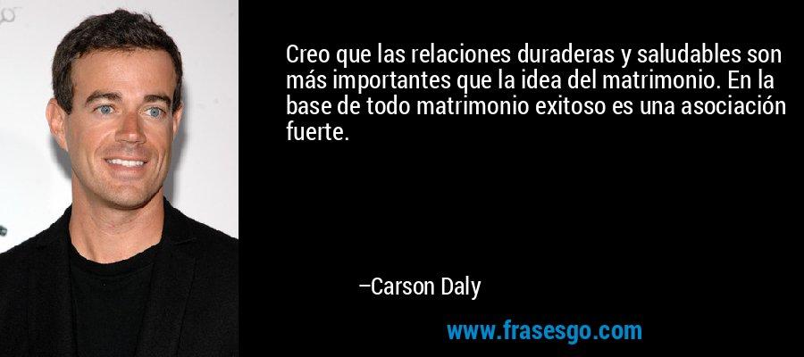 Creo que las relaciones duraderas y saludables son más importantes que la idea del matrimonio. En la base de todo matrimonio exitoso es una asociación fuerte. – Carson Daly