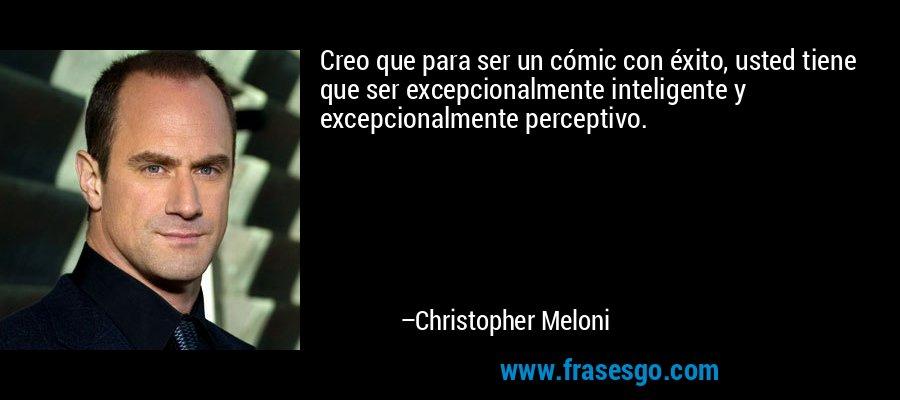 Creo que para ser un cómic con éxito, usted tiene que ser excepcionalmente inteligente y excepcionalmente perceptivo. – Christopher Meloni