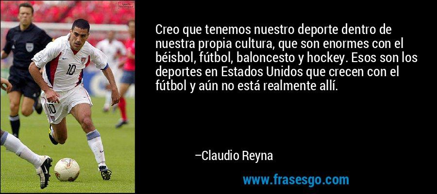 Creo que tenemos nuestro deporte dentro de nuestra propia cultura, que son enormes con el béisbol, fútbol, baloncesto y hockey. Esos son los deportes en Estados Unidos que crecen con el fútbol y aún no está realmente allí. – Claudio Reyna