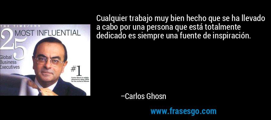 Cualquier trabajo muy bien hecho que se ha llevado a cabo por una persona que está totalmente dedicado es siempre una fuente de inspiración. – Carlos Ghosn
