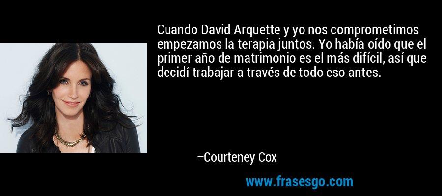 Cuando David Arquette y yo nos comprometimos empezamos la terapia juntos. Yo había oído que el primer año de matrimonio es el más difícil, así que decidí trabajar a través de todo eso antes. – Courteney Cox