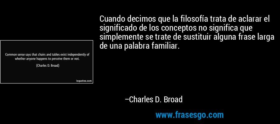 Cuando decimos que la filosofía trata de aclarar el significado de los conceptos no significa que simplemente se trate de sustituir alguna frase larga de una palabra familiar. – Charles D. Broad