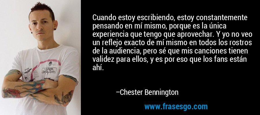 Cuando estoy escribiendo, estoy constantemente pensando en mí mismo, porque es la única experiencia que tengo que aprovechar. Y yo no veo un reflejo exacto de mí mismo en todos los rostros de la audiencia, pero sé que mis canciones tienen validez para ellos, y es por eso que los fans están ahí. – Chester Bennington