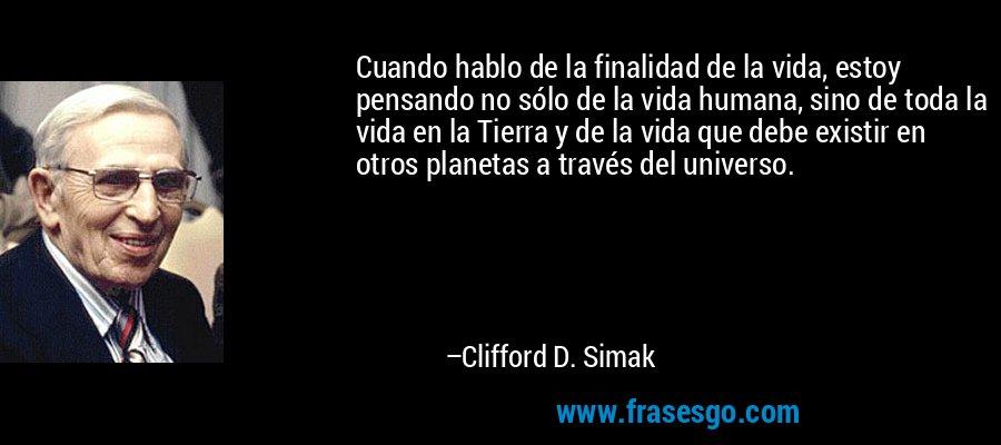 Cuando hablo de la finalidad de la vida, estoy pensando no sólo de la vida humana, sino de toda la vida en la Tierra y de la vida que debe existir en otros planetas a través del universo. – Clifford D. Simak