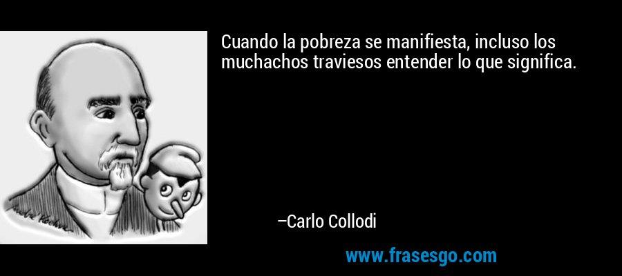 Cuando la pobreza se manifiesta, incluso los muchachos traviesos entender lo que significa. – Carlo Collodi