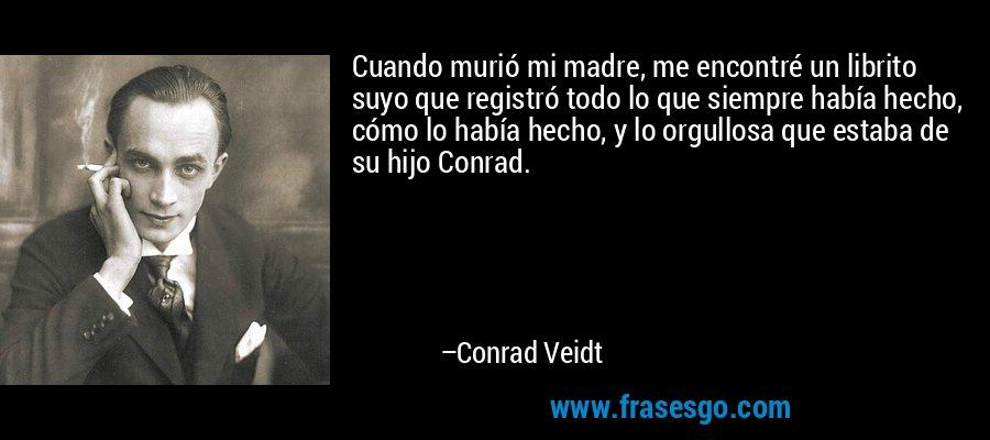 Cuando murió mi madre, me encontré un librito suyo que registró todo lo que siempre había hecho, cómo lo había hecho, y lo orgullosa que estaba de su hijo Conrad. – Conrad Veidt