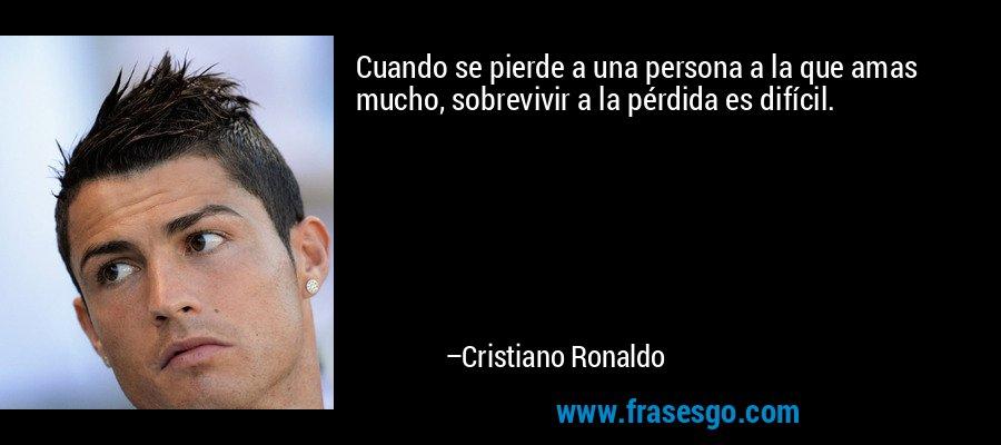Cuando se pierde a una persona a la que amas mucho, sobrevivir a la pérdida es difícil. – Cristiano Ronaldo