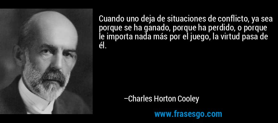 Cuando uno deja de situaciones de conflicto, ya sea porque se ha ganado, porque ha perdido, o porque le importa nada más por el juego, la virtud pasa de él. – Charles Horton Cooley