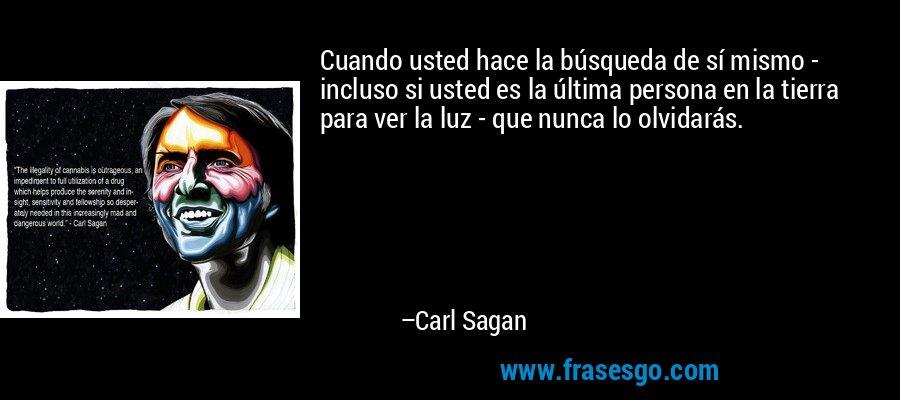Cuando usted hace la búsqueda de sí mismo - incluso si usted es la última persona en la tierra para ver la luz - que nunca lo olvidarás. – Carl Sagan