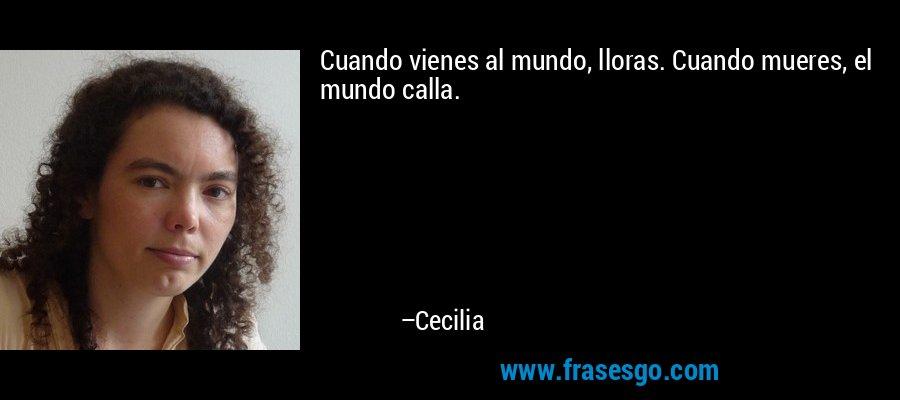 Cuando vienes al mundo, lloras. Cuando mueres, el mundo calla. – Cecilia