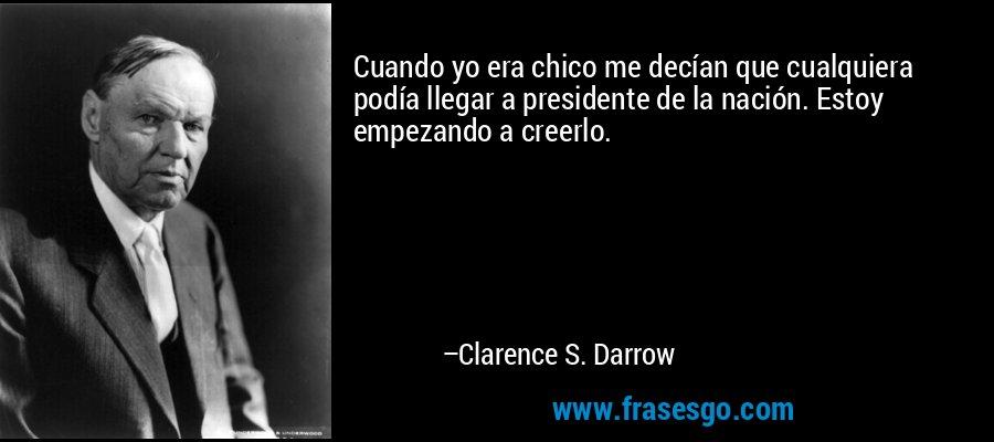 Cuando yo era chico me decían que cualquiera podía llegar a presidente de la nación. Estoy empezando a creerlo. – Clarence S. Darrow
