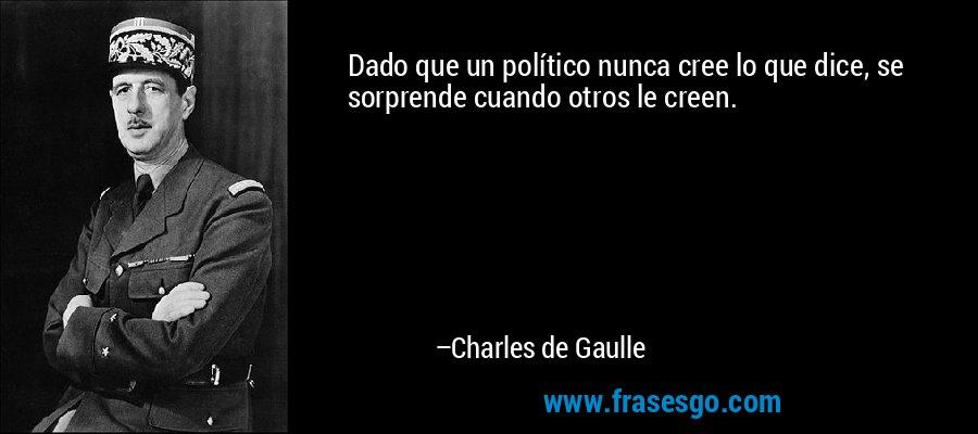 Dado que un político nunca cree lo que dice, se sorprende cuando otros le creen. – Charles de Gaulle